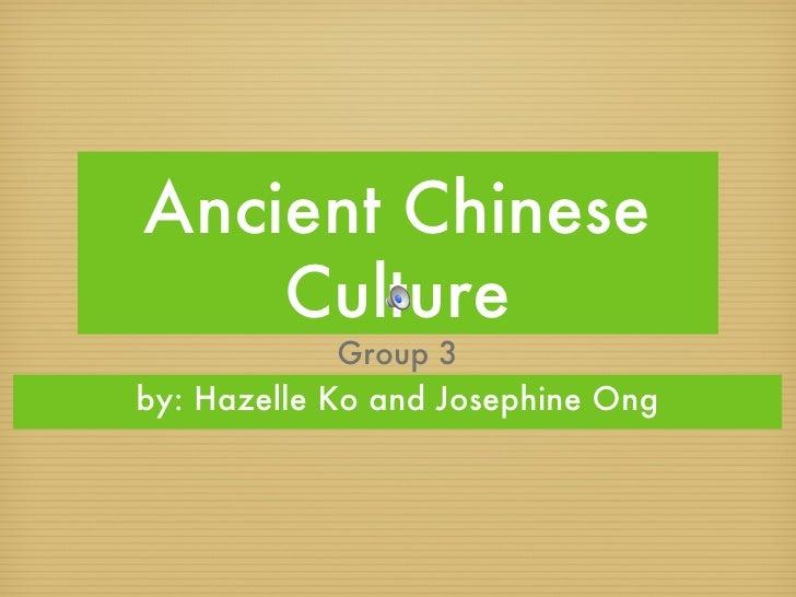 Ancient Chinese Culture <ul><li>by: Hazelle Ko and Josephine Ong </li></ul>Group 3