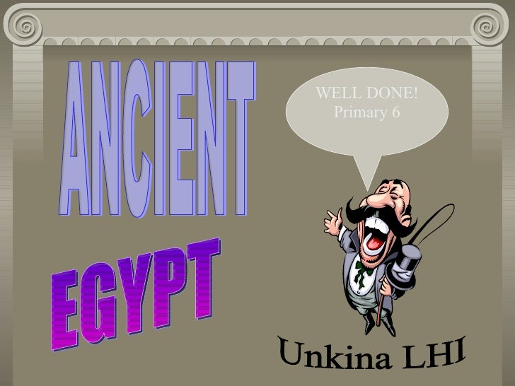 ANCIENT EGYPT WELL DONE! Primary 6 Unkina LHI