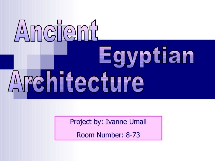 Project by: Ivanne Umali Room Number: 8-73 Egyptian Ancient Architecture