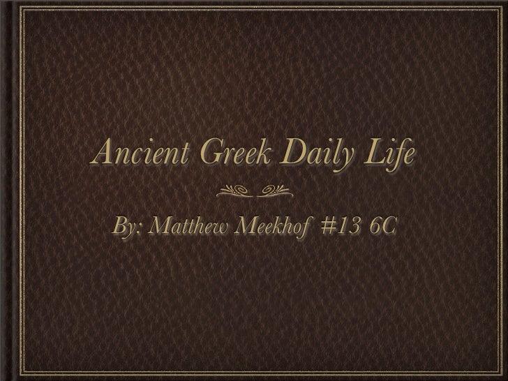 Ancient Greek Daily Life  By: Matthew Meekhof #13 6C