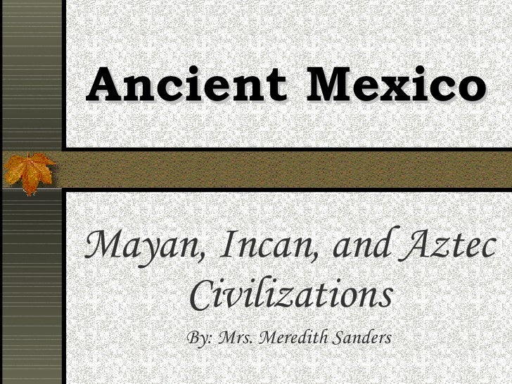 Ancient Mexico Mayan, Incan, and Aztec Civilizations By: Mrs. Meredith Sanders