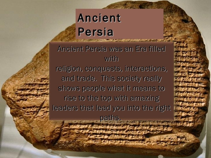 Ancient Persia Ancient Persia was an Era filled with religion, conquests, interactions, and trade.  This society really sh...