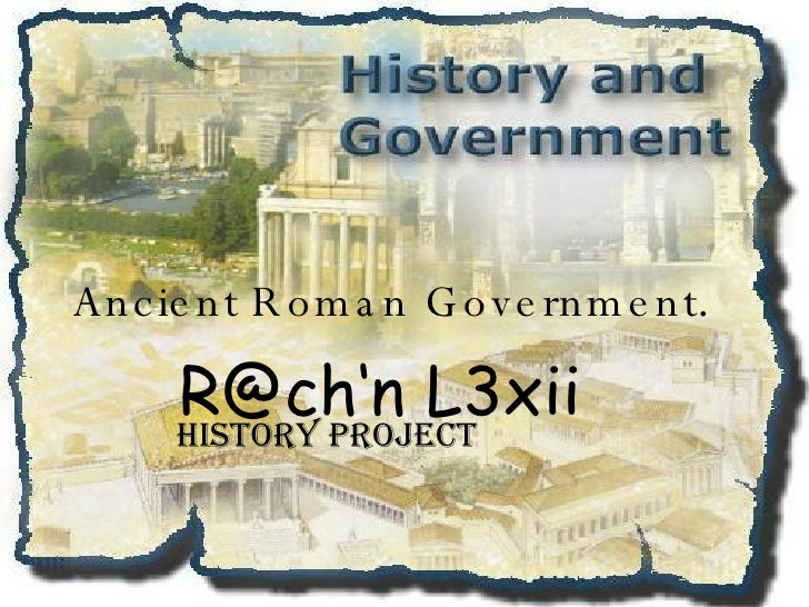 Ancient Roman Government . R@ch'n L3xii HISTORY PROJECT