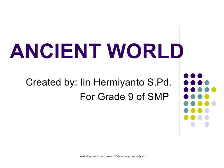 ANCIENT WORLD Created by: Iin Hermiyanto S.Pd. For Grade 9 of SMP