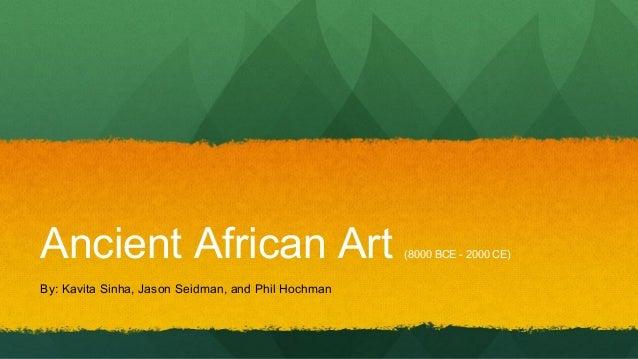 Ancient African Art By: Kavita Sinha, Jason Seidman, and Phil Hochman  (8000 BCE - 2000 CE)
