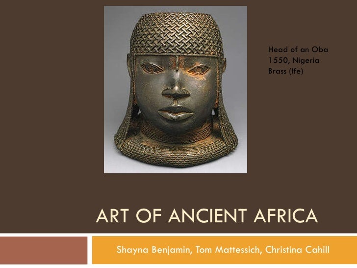 ART OF ANCIENT AFRICA Shayna Benjamin, Tom Mattessich, Christina Cahill Head of an Oba 1550, Nigeria Brass (Ife)