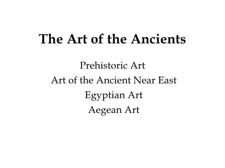 The Art of the Ancients Prehistoric Art Art of the Ancient Near East Egyptian Art Aegean Art