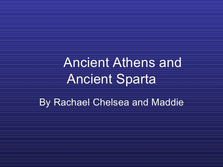 Ancient Athens and Ancient Sparta By Rachael Chelsea and Maddie