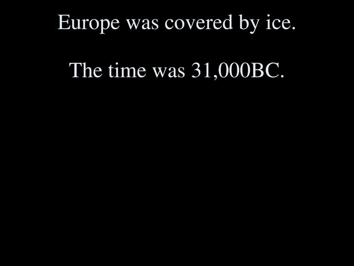 Europe was covered by ice. The time was 31,000BC.