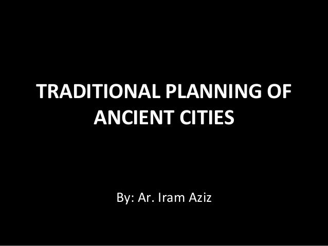 TRADITIONAL PLANNING OF     ANCIENT CITIES       By: Ar. Iram Aziz