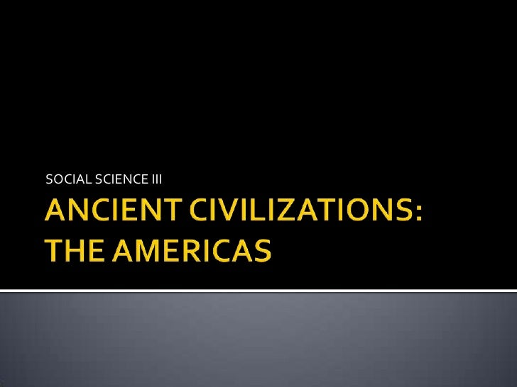 ANCIENT CIVILIZATIONS:THE AMERICAS<br />SOCIAL SCIENCE III<br />