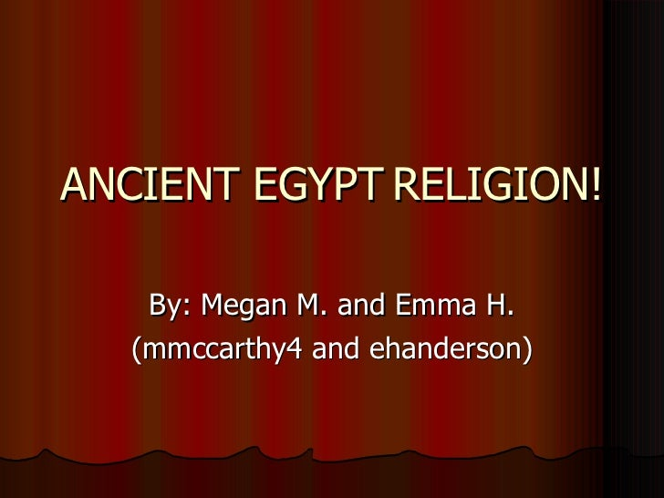 ANCIENT EGYPT RELIGION! By: Megan M. and Emma H. (mmccarthy4 and ehanderson)
