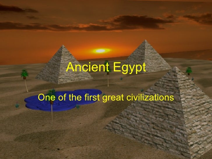 Ancient Egypt One of the first great civilizations