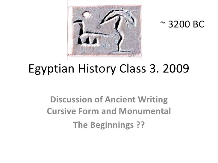 ~ 3200 BC<br />Egyptian History Class 3. 2009<br />Discussion of Ancient Writing (Cursive Form) and Monumental<br />The Be...