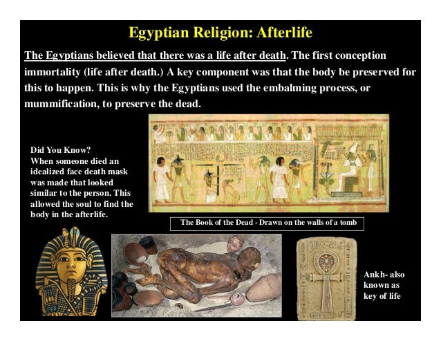 ancient egyptian religious beliefs and the afterlife there are many primary sources to illustrate ancient egypt's detailed and powerful beliefs towards the afterlife the afterlife was not just one of many options.