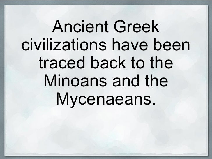Ancient Greek civilizations have been traced back to the Minoans and the Mycenaeans.