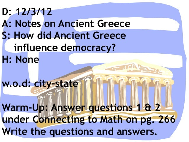 D: 12/3/12A: Notes on Ancient GreeceS: How did Ancient Greece   influence democracy?H: Nonew.o.d: city-stateWarm-Up: Answe...