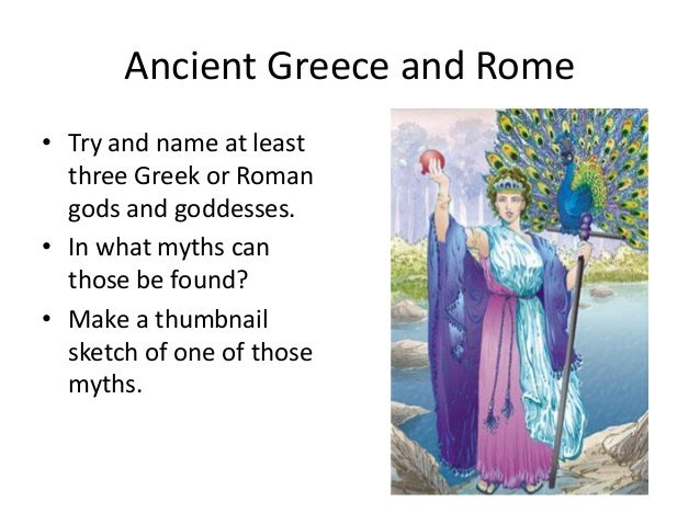 Ancient Greece and Rome • Try and name at least three Greek or Roman gods and goddesses. • In what myths can those be foun...
