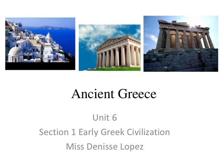 AncientGreece<br />Unit 6<br />Section 1 EarlyGreekCivilization<br />Miss DenisseLopez<br />