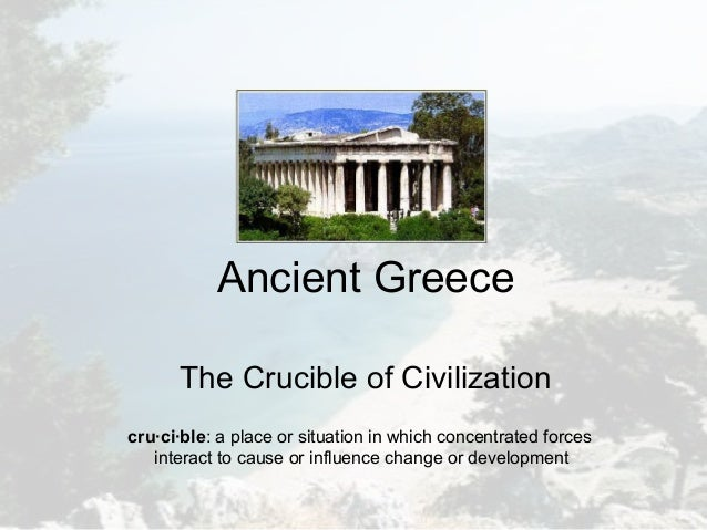Ancient Greece The Crucible of Civilization cru·ci·ble: a place or situation in which concentrated forces interact to caus...