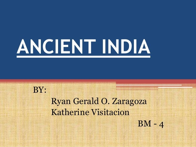 ANCIENT INDIA BY:       Ryan Gerald O. Zaragoza       Katherine Visitacion                            BM - 4