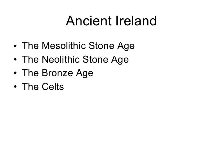 Ancient Ireland <ul><li>The Mesolithic Stone Age </li></ul><ul><li>The Neolithic Stone Age </li></ul><ul><li>The Bronze Ag...