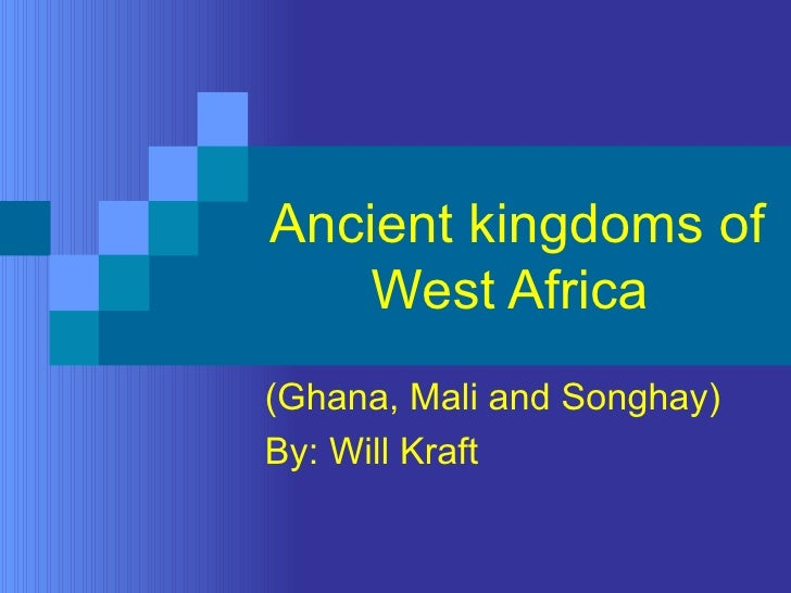 Ancient kingdoms of West Africa  (Ghana, Mali and Songhay) By: Will Kraft
