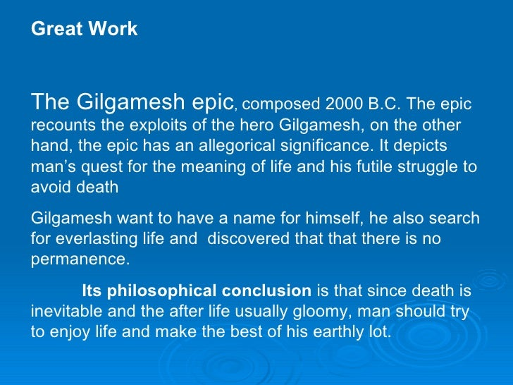 the importance of the search by gilgamesh in the epic of gilgamesh The epic of gilgamesh 1150 bc the epic of gilgamesh neo-babylonian, akkadian it is important to realize that the first 11 tablets are a single unit and the 12 th tablet is an epigraphically addition or appendix because we find in the epic, gilgamesh is a young king of uruk (or.