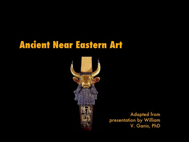 Ancient Near Eastern Art Adapted from presentation by William V. Ganis, PhD