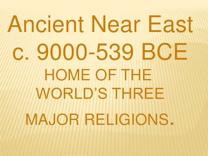 Ancient Near East<br />c. 9000-539 BCE<br />HOME OF THE <br />WORLD'S THREE<br />MAJOR RELIGIONS.<br />