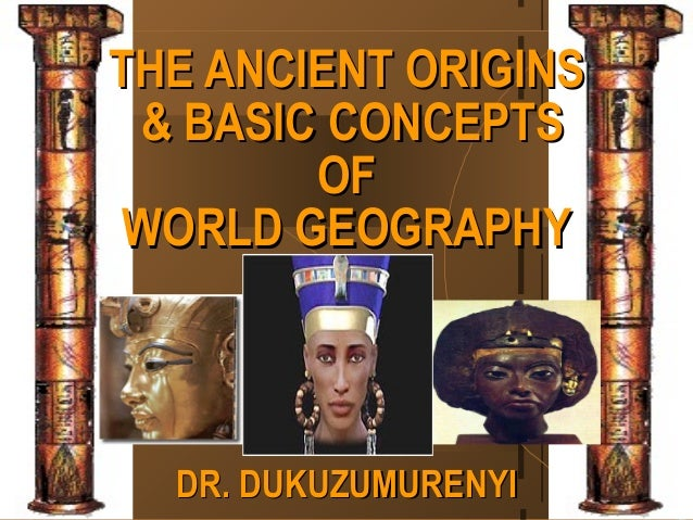 THE ANCIENT ORIGINS & BASIC CONCEPTS        OF WORLD GEOGRAPHY  DR. DUKUZUMURENYI