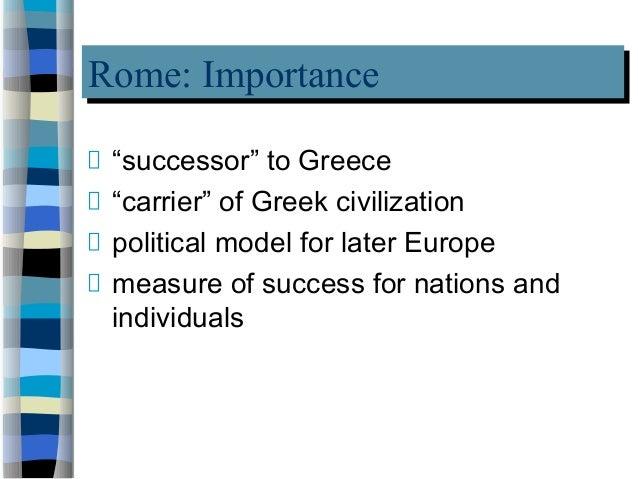"Rome: ImportanceRome: Importance ""successor"" to Greece ""carrier"" of Greek civilization political model for later Europe me..."