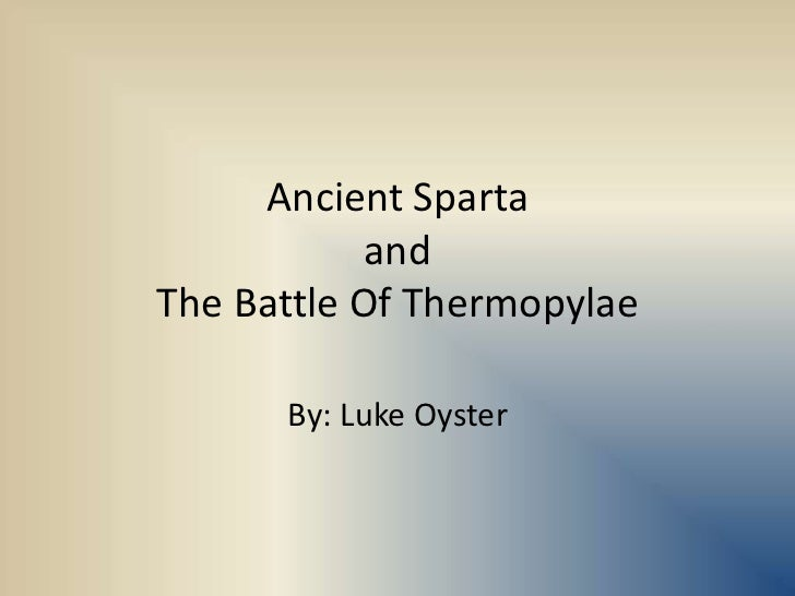 Ancient Sparta andThe Battle Of Thermopylae<br />By: Luke Oyster<br />