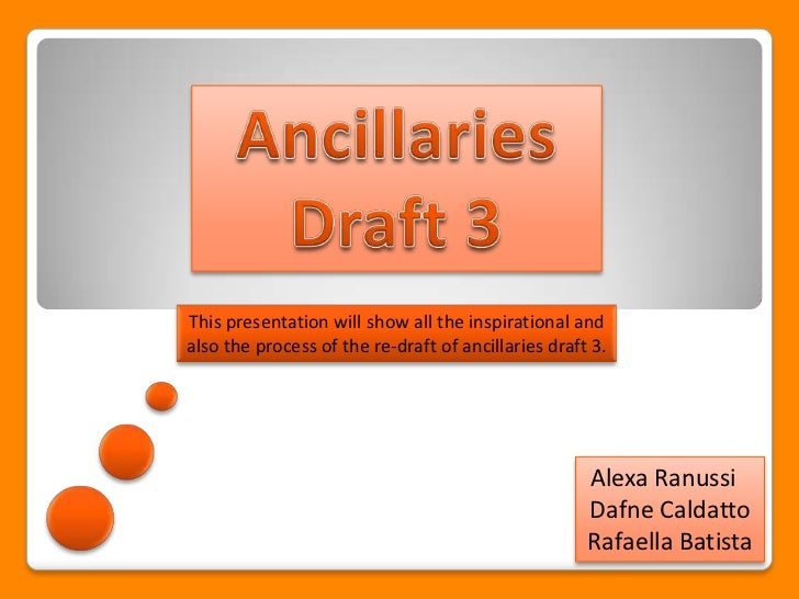 This presentation will show all the inspirational andalso the process of the re-draft of ancillaries draft 3.             ...