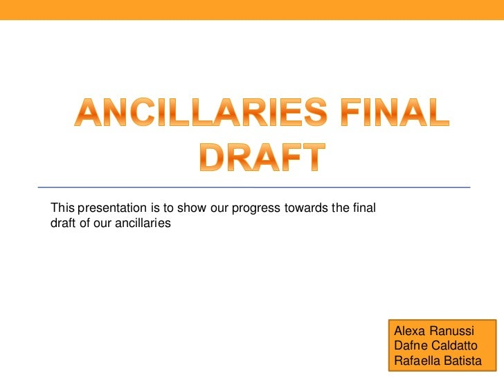 This presentation is to show our progress towards the finaldraft of our ancillaries                                       ...