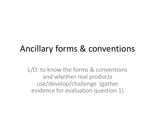 Ancillary forms & conventions L/O: to know the forms & conventions and whether real products use/develop/challenge (gather...