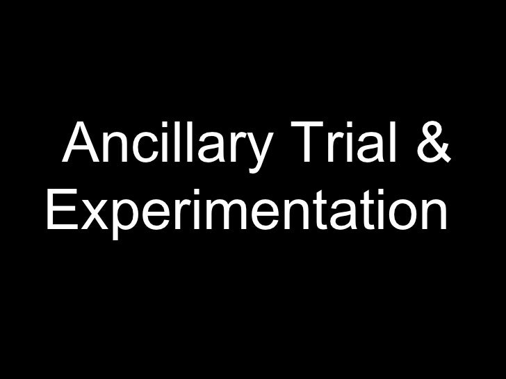 Ancillary trial & experimentation
