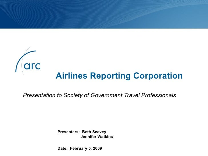 Airlines Reporting Corporation Presentation to Society of Government Travel Professionals Presenters:  Beth Seavey   Jenni...
