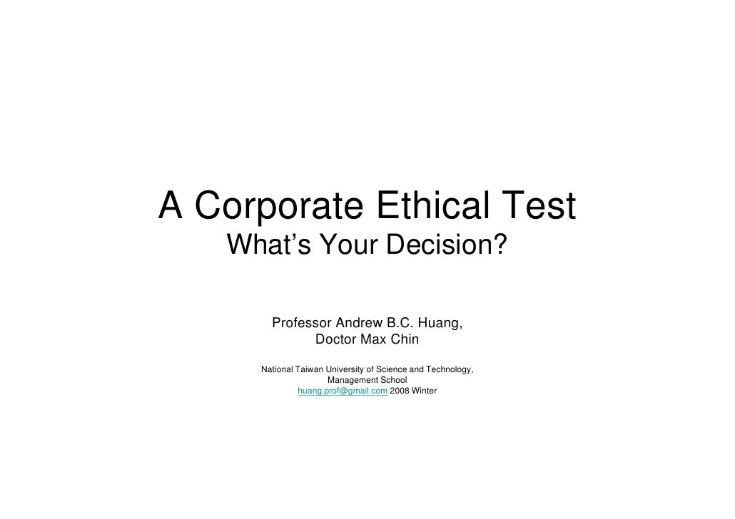 A Corporate Ethical Test    What's Your Decision?         Professor Andrew B.C. H        P f       A d    B C Huang,      ...