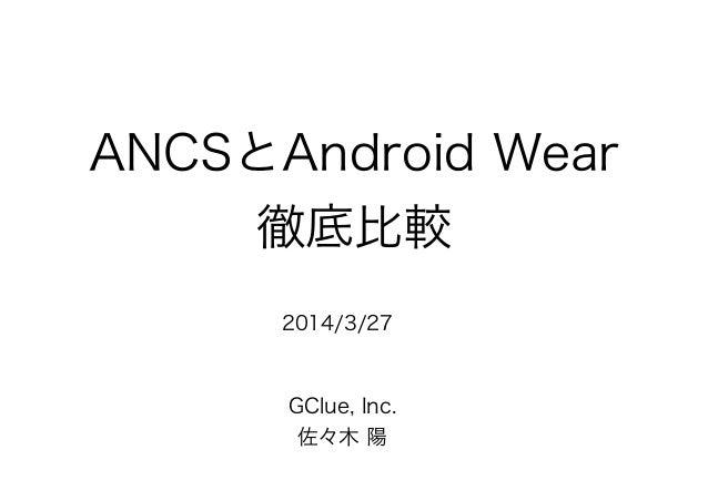 ANCSとAndroid Wear 徹底比較 GClue, Inc. 佐々木 陽 2014/3/27