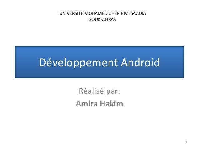 Développement Android Réalisé par: Amira Hakim 1 UNIVERSITE MOHAMED CHERIF MESAADIA SOUK-AHRAS