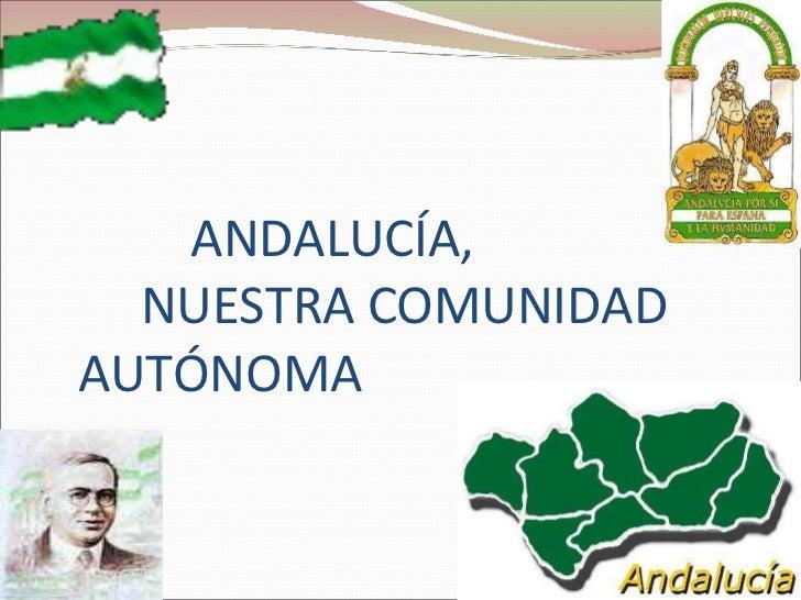 ANDALUCÍA,   NUESTRA COMUNIDAD  AUTÓNOMA