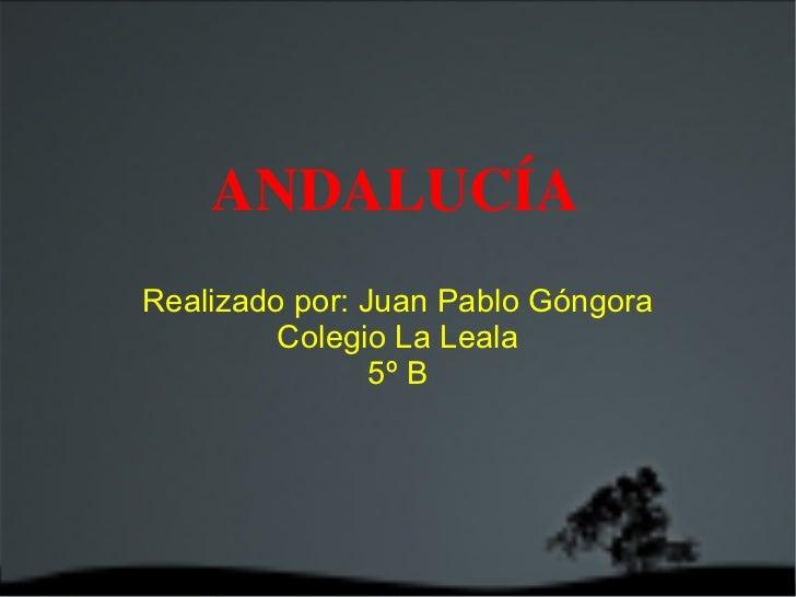 ANDALUCÍA Realizado por: Juan Pablo Góngora Colegio La Leala 5º B