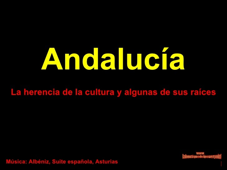 Andalucía La herencia de la cultura y algunas de sus raíces Música: Albéniz, Suite española, Asturias www. laboutiquedelpo...
