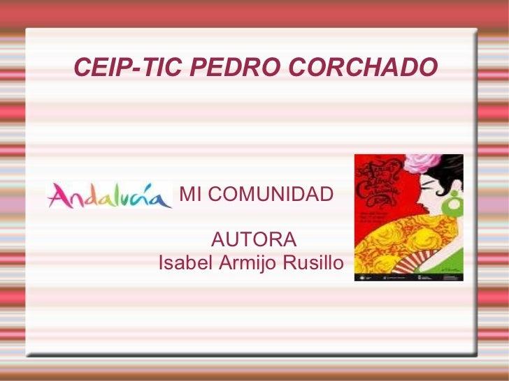 CEIP-TIC PEDRO CORCHADO MI COMUNIDAD AUTORA Isabel Armijo Rusillo