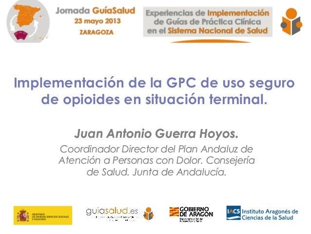 Implementación de la GPC de uso segurode opioides en situación terminal.Juan Antonio Guerra Hoyos.Coordinador Director del...