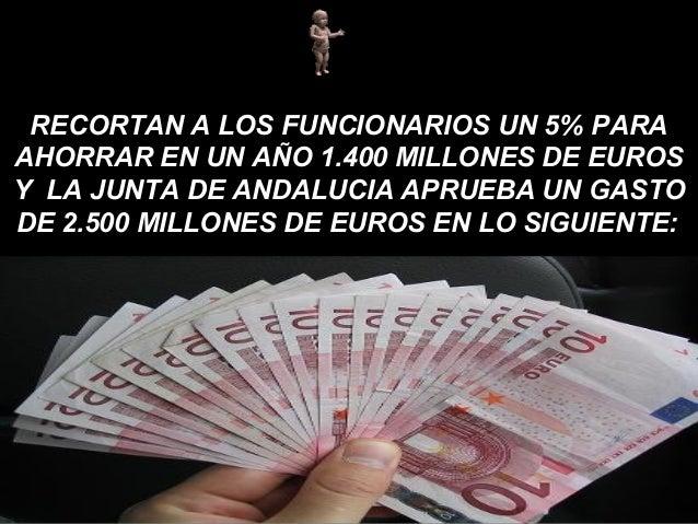 RECORTAN A LOS FUNCIONARIOS UN 5% PARA AHORRAR EN UN AÑO 1.400 MILLONES DE EUROS Y LA JUNTA DE ANDALUCIA APRUEBA UN GASTO ...