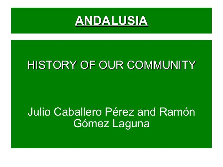 ANDALUSIA HISTORY OF OUR COMMUNITY Julio Caballero Pérez and Ramón Gómez Laguna