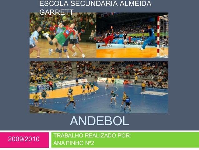ESCOLA SECUNDÁRIA ALMEIDA  GARRETT  ANDEBOL  TRABALHO REALIZADO POR:  ANA PINHO Nº2 2009/2010