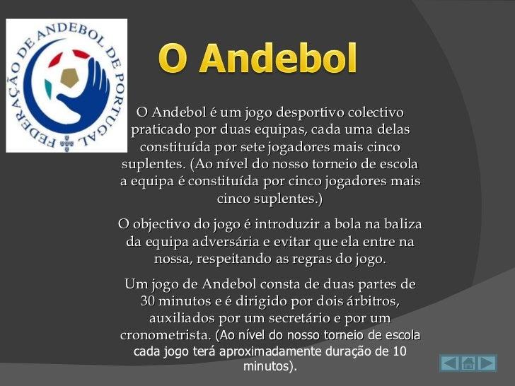 O Andebol é um jogo desportivo colectivo praticado por duas equipas, cada uma delas constituída por sete jogadores mais ci...